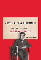 A Russian Jew of Bloomsbury : the life and times of Samuel Koteliansky