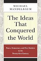 The ideas that conquered the world : peace, democracy, and free markets in the twenty-first century
