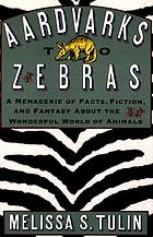 Aardvarks to zebras : a menagerie of facts, fiction, and fantasy about the wonderful world of animals