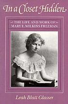 In a closet hidden : the life and work of Mary E. Wilkins Freeman
