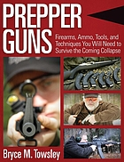 Prepper guns : firearms, ammo, tools, and techniques you will need to survive the coming collapse