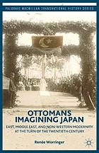 Ottomans imagining Japan : East, Middle East, and non-western modernity at the turn of the twentieth century