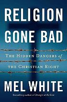 Religion gone bad : the hidden dangers of the Christian right