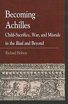 Becoming Achilles : child-sacrifice, war and misrule in the Iliad and beyond