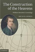 The construction of the heavens : the cosmology of William Herschel
