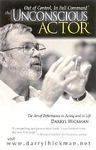 The unconscious actor : out of control, in full command : the art of performance in acting and in life
