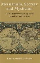 Messianism, secrecy and mysticism : a new interpretation of early American Jewish life