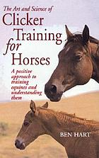 The art and science of clicker training for horses : a positive approach to training equines and understanding them