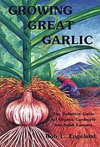 Growing great garlic : the definitive guide for organic gardeners and small farmers
