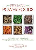 Peruvian power foods : 18 superfoods, 101 recipes, and anti-aging secrets from the Amazon to the Andes