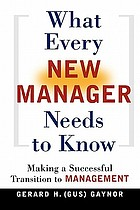 What every new manager needs to know : making a successful transition to management