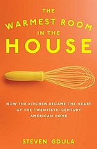 The warmest room in the house : how the kitchen became the heart of the twentieth-century American home