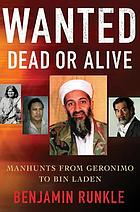 Wanted dead or alive : manhunts from Geronimo to Bin Laden