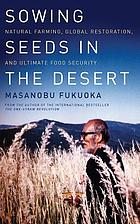 Sowing seeds in the desert : natural farming, global restoration, and ultimate food security
