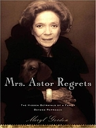 Mrs. Astor regrets : the hidden betrayals of a family beyond reproach