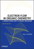 Electron flow in organic chemistry : a decision-based guide to organic mechanisms