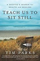 Teach us to sit still : a skeptic's search for health and healing