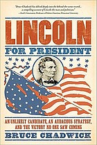 Lincoln for president : an unlikely candidate, an audacious strategy, and the victory no one saw coming
