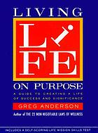 Living life on purpose : a guide to creating a life of success and significance