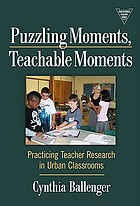Puzzling moments, teachable moments : practicing teacher research in urban classrooms