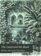 The Land and the Book; or, Biblical illustrations drawn from the manners and customs, the scenes and scenery, of the Holy Land ...