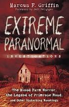Extreme paranormal investigations : the Blood Farm horror, the legend of Primrose Road, and other disturbing hauntings
