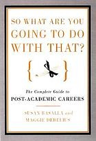 So what are you going to do with that? : a guide to   career-changing for M.A.'s and Ph.D.'s