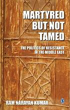 Martyred but not tamed : the politics of resistance in the Middle East