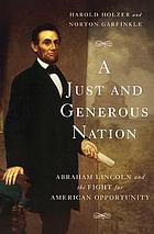 A just and generous nation : Abraham Lincoln and the fight for American opportunity
