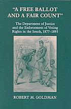 A free ballot and a fair count : the Department of Justice and the enforcement of voting rights in the South, 1877-1893