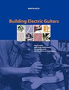 Building electric guitars : how to make solid-body, hollow-body and semi acoustic electric guitars and bass guitars