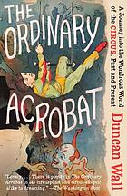 The ordinary acrobat : a journey into the wondrous world of the circus, past and present