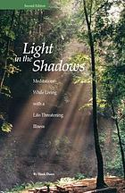 Light in the shadows : meditations while living with a life-threatening illness