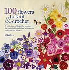 100 flowers to knit & crochet : a collection of beautiful blooms for embellishing clothes, accessories, cushions and throws