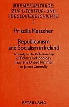 Republicanism and socialism in Ireland : a study in the relationship of politics and ideology from the United Irishmen to James Connolly