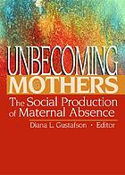 Unbecoming mothers : the social production of maternal absence