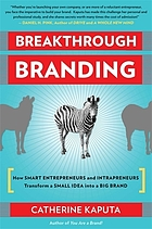 Breakthrough branding : how smart entrepreneurs and intrapreneurs transform a small idea into a big brand