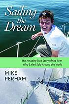Sailing the dream : the amazing true story of the teen who sailed solo around the world