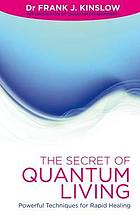The secret of quantum living : powerful techniques for rapid healing