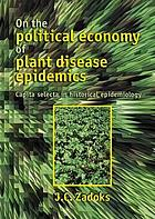 On the political economy of plant disease epidemics : capita selecta in historical epidemiology