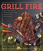 Grill fire : 100 recipes & techniques for mastering the flame