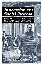 Innovation as a social process : Elihu Thomson and the rise of General Electric, 1870-1900