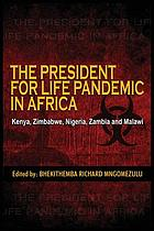 The president for life pandemic in Africa : Kenya, Zimbabwe, Nigeria, Zambia and Malawi