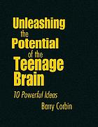 Unleashing the potential of the teenage brain : 10 powerful ideas