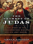 The secrets of Judas : the story of the misunderstood disciple and his lost gospel