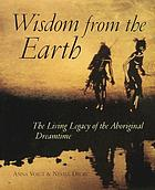 Wisdom from the earth : the living legacy of the Aboriginal dreamtime