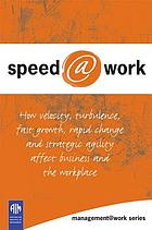 Speed @ work : how velocity, turbulence, fast growth, rapid change and strategic agility affect business and the workplace