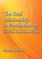 The real relationship in psychotherapy : the hidden foundation of change