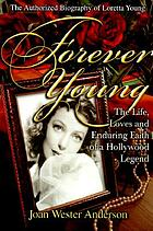 Forever young : the life, loves and enduring faith of a Hollywood legend : the authorized biography of Loretta Young