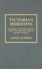 Victorian horizons : the reception of the picture books of Walter Crane, Randolph Caldecott, and Kate Greenaway